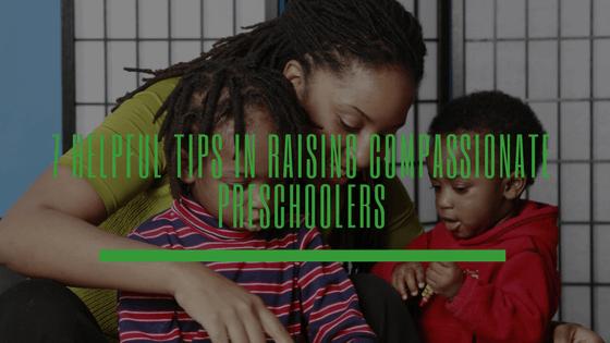 7 Helpful Tips in Raising Compassionate Preschoolers